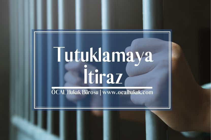 Ceza Hukukunda Tutuklama Nedenleri ve Tutuklamaya İtiraz